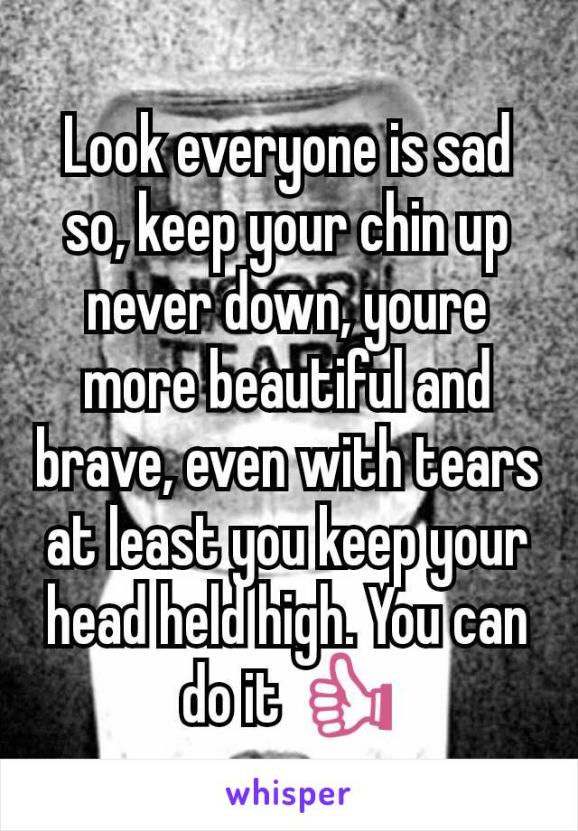 Look everyone is sad so, keep your chin up never down, youre more beautiful and brave, even with tears at least you keep your head held high. You can do it 👍