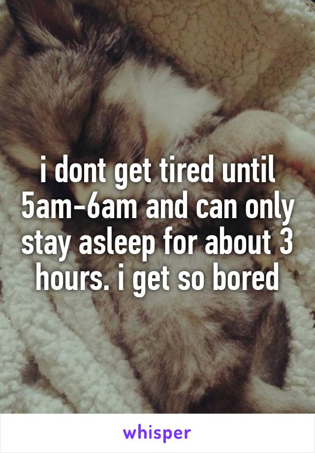 i dont get tired until 5am-6am and can only stay asleep for about 3 hours. i get so bored