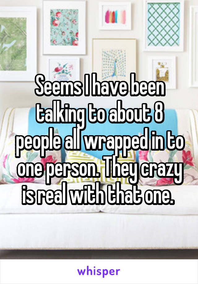 Seems I have been talking to about 8 people all wrapped in to one person. They crazy is real with that one.