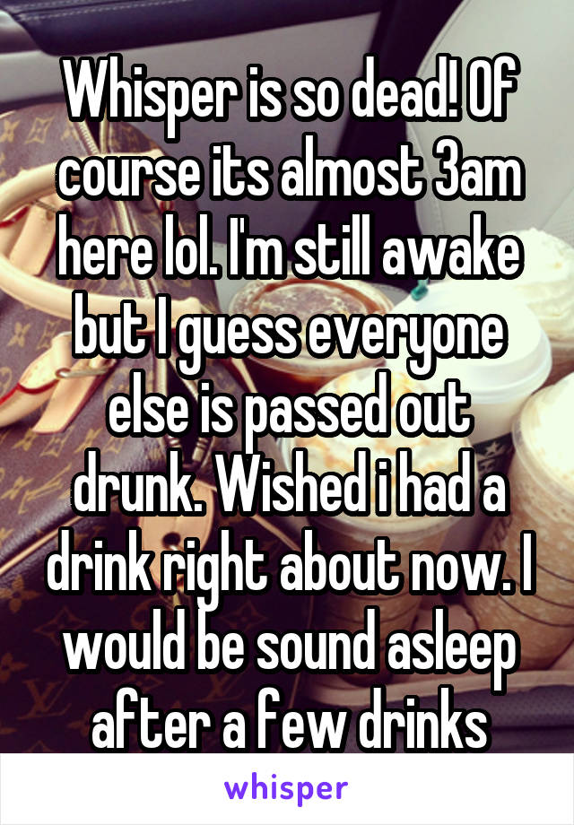 Whisper is so dead! Of course its almost 3am here lol. I'm still awake but I guess everyone else is passed out drunk. Wished i had a drink right about now. I would be sound asleep after a few drinks
