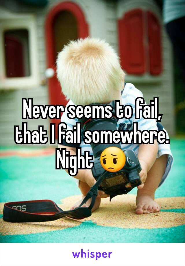Never seems to fail, that I fail somewhere. Night 😔