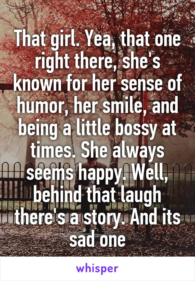 That girl. Yea, that one right there, she's known for her sense of humor, her smile, and being a little bossy at times. She always seems happy. Well, behind that laugh there's a story. And its sad one