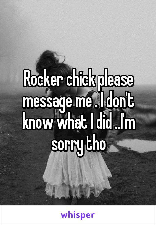 Rocker chick please message me . I don't know what I did ..I'm sorry tho
