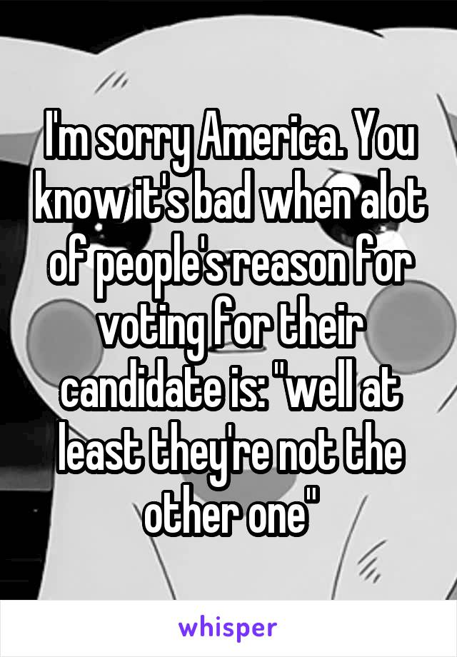 "I'm sorry America. You know it's bad when alot of people's reason for voting for their candidate is: ""well at least they're not the other one"""