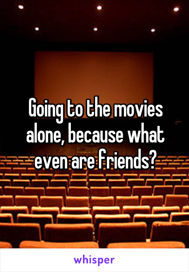Going to the movies alone, because what even are friends?