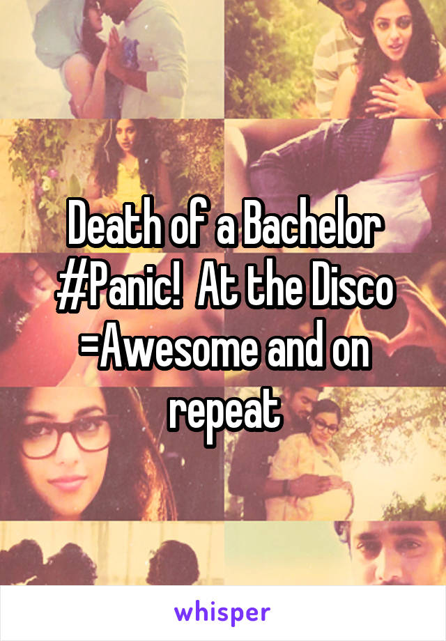 Death of a Bachelor #Panic!  At the Disco =Awesome and on repeat