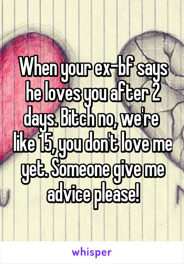 When your ex-bf says he loves you after 2 days. Bitch no, we're  like 15, you don't love me yet. Someone give me advice please!