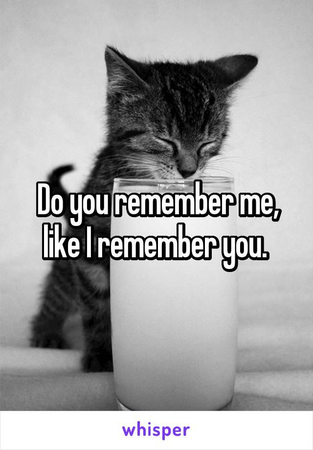 Do you remember me, like I remember you.