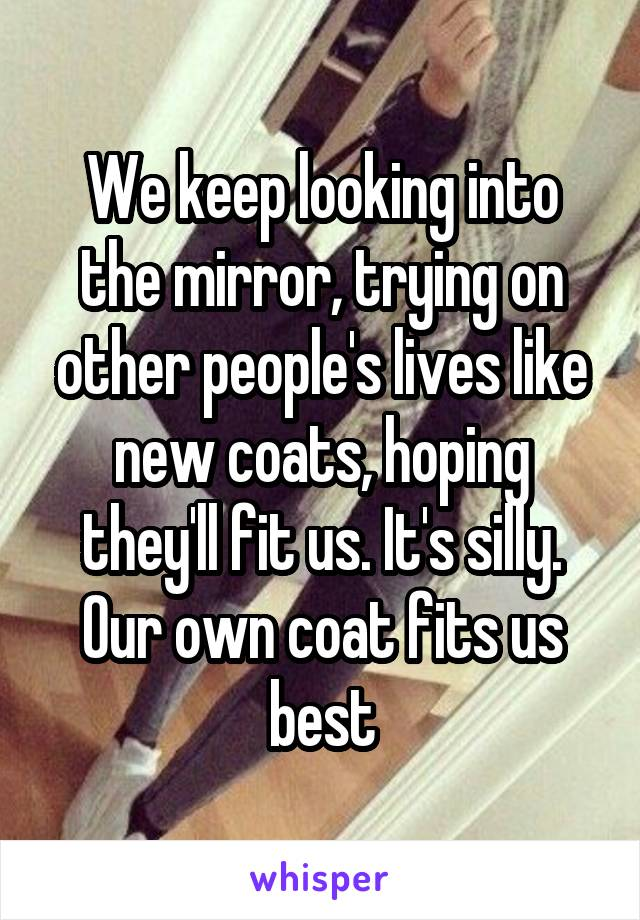 We keep looking into the mirror, trying on other people's lives like new coats, hoping they'll fit us. It's silly. Our own coat fits us best