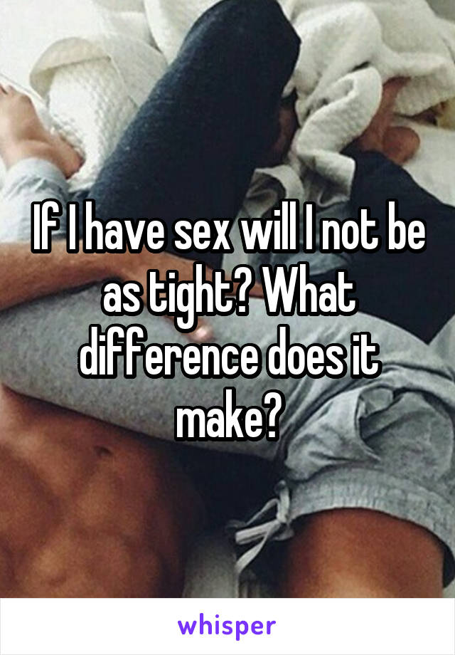 If I have sex will I not be as tight? What difference does it make?