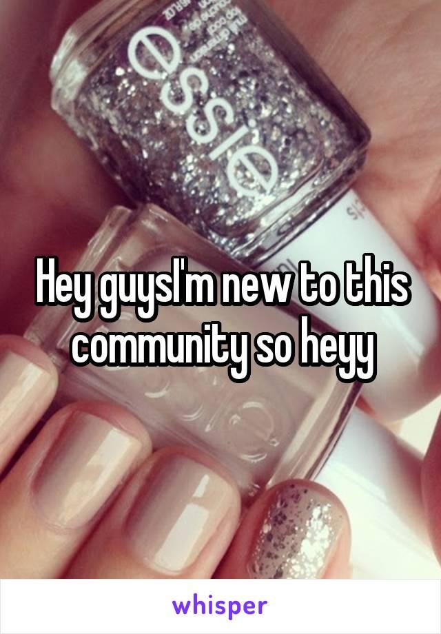 Hey guysI'm new to this community so heyy
