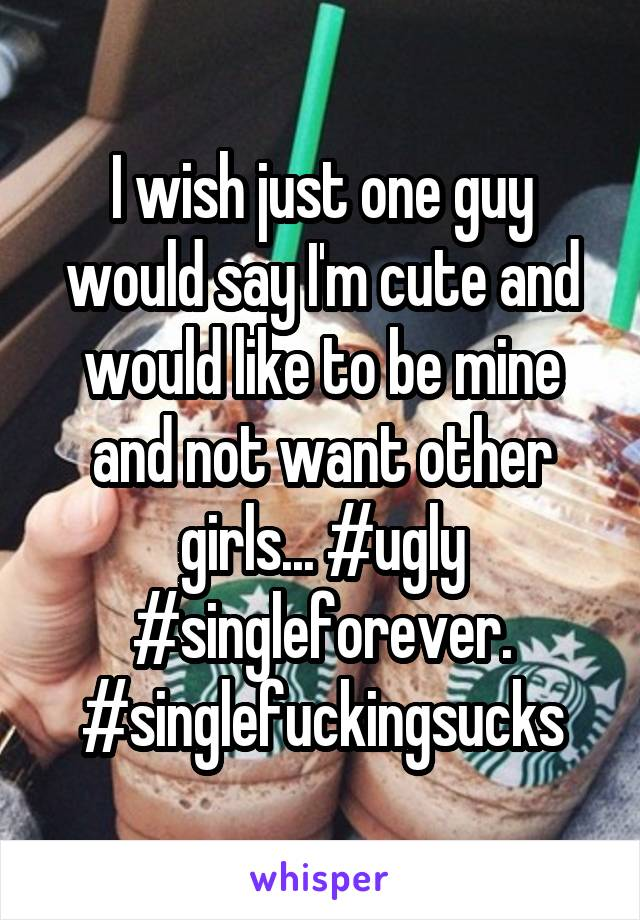 I wish just one guy would say I'm cute and would like to be mine and not want other girls... #ugly #singleforever. #singlefuckingsucks