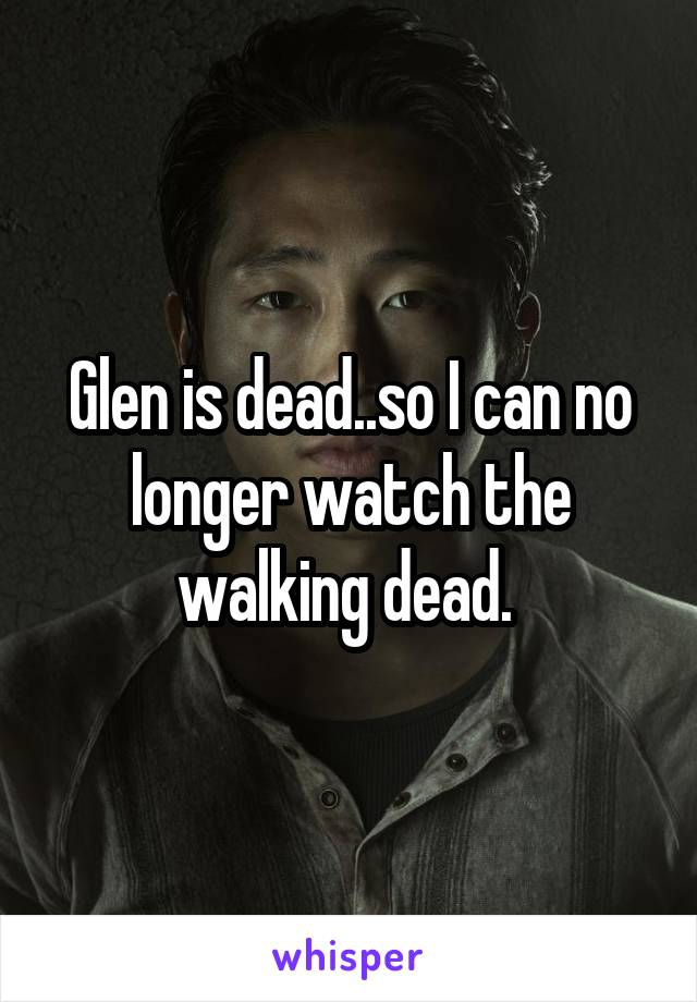 Glen is dead..so I can no longer watch the walking dead.