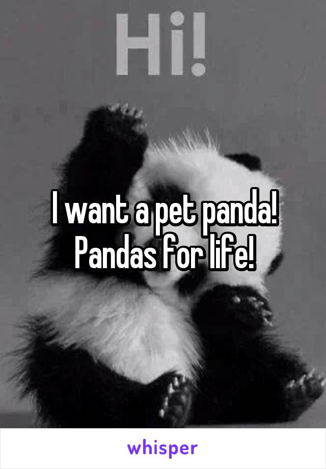 I want a pet panda! Pandas for life!