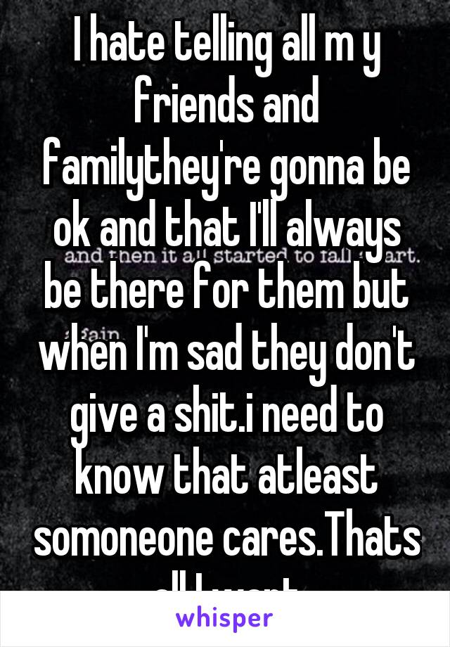 I hate telling all m y friends and familythey're gonna be ok and that I'll always be there for them but when I'm sad they don't give a shit.i need to know that atleast somoneone cares.Thats all I want