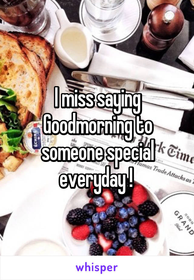 I miss saying Goodmorning to someone special everyday !
