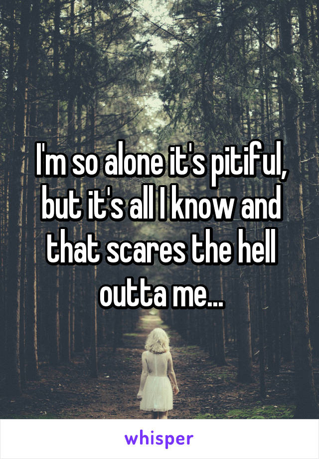 I'm so alone it's pitiful, but it's all I know and that scares the hell outta me...