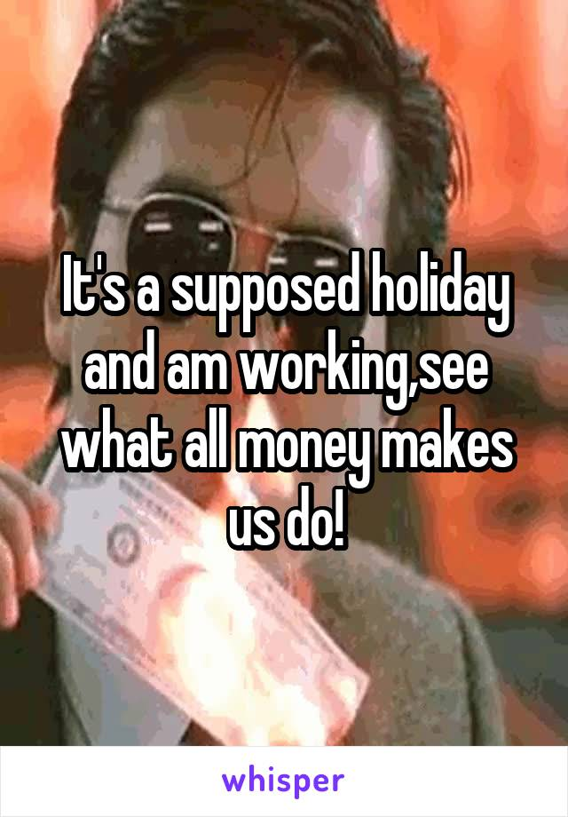 It's a supposed holiday and am working,see what all money makes us do!