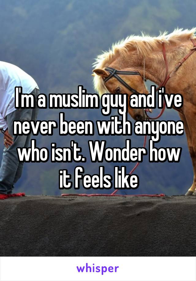 I'm a muslim guy and i've never been with anyone who isn't. Wonder how it feels like