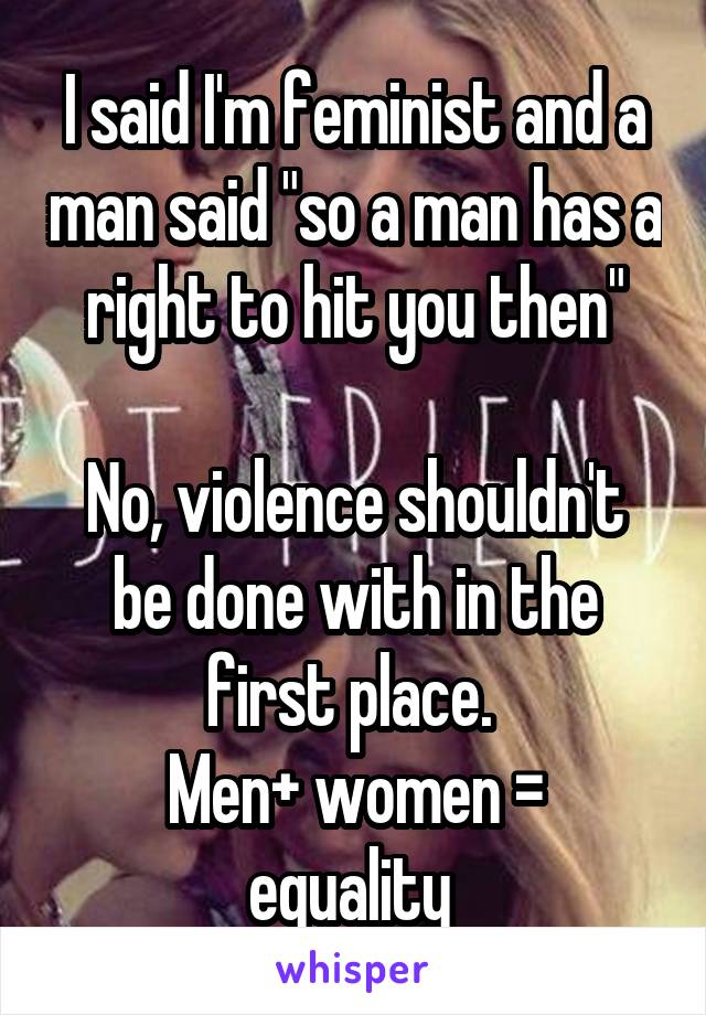 "I said I'm feminist and a man said ""so a man has a right to hit you then""  No, violence shouldn't be done with in the first place.  Men+ women = equality"