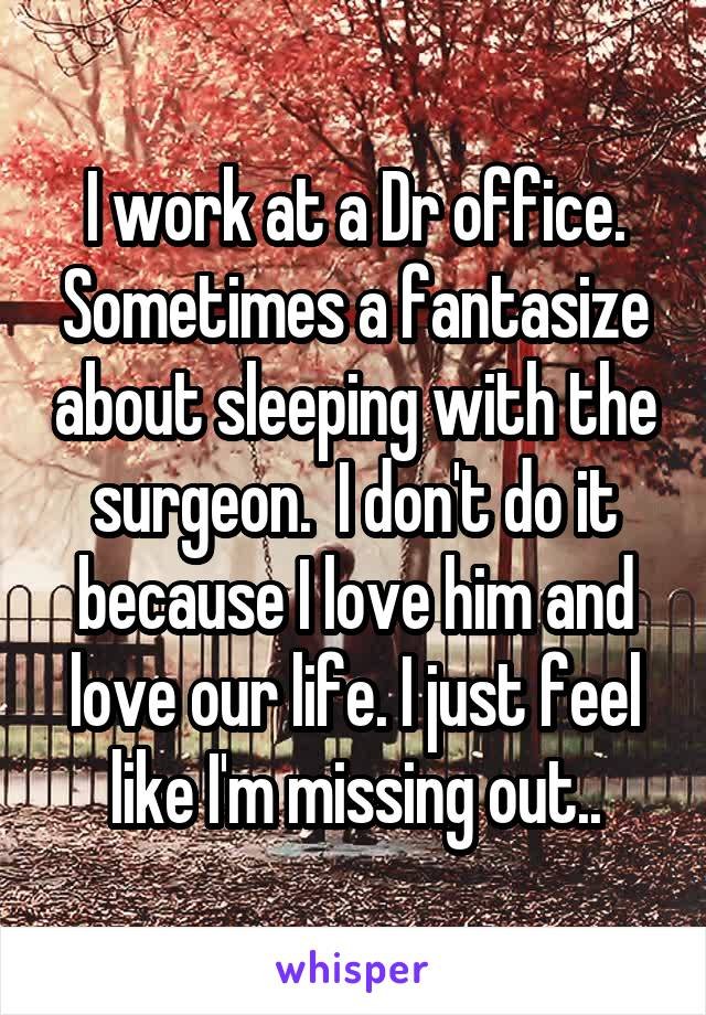 I work at a Dr office. Sometimes a fantasize about sleeping with the surgeon.  I don't do it because I love him and love our life. I just feel like I'm missing out..