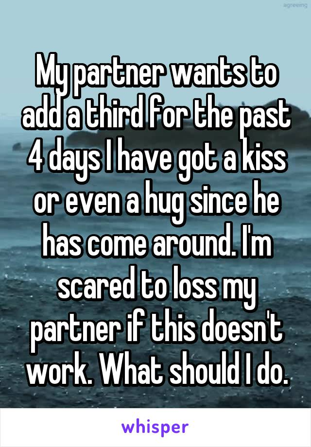 My partner wants to add a third for the past 4 days I have got a kiss or even a hug since he has come around. I'm scared to loss my partner if this doesn't work. What should I do.