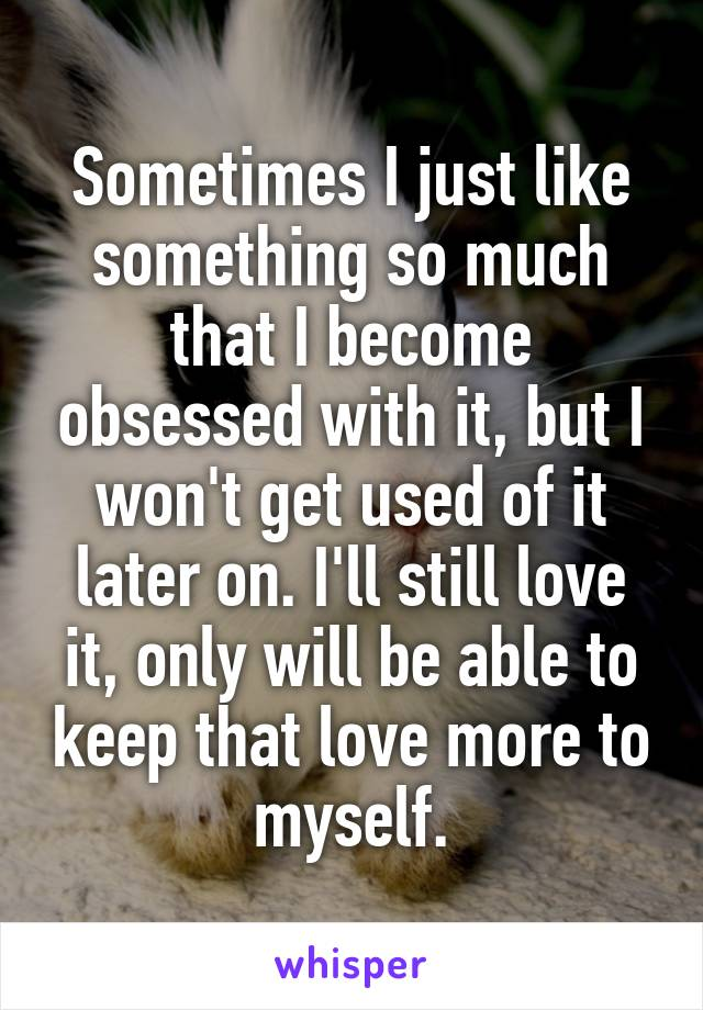 Sometimes I just like something so much that I become obsessed with it, but I won't get used of it later on. I'll still love it, only will be able to keep that love more to myself.