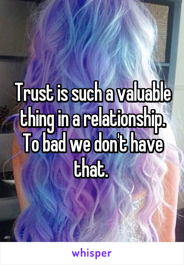 Trust is such a valuable thing in a relationship. To bad we don't have that.