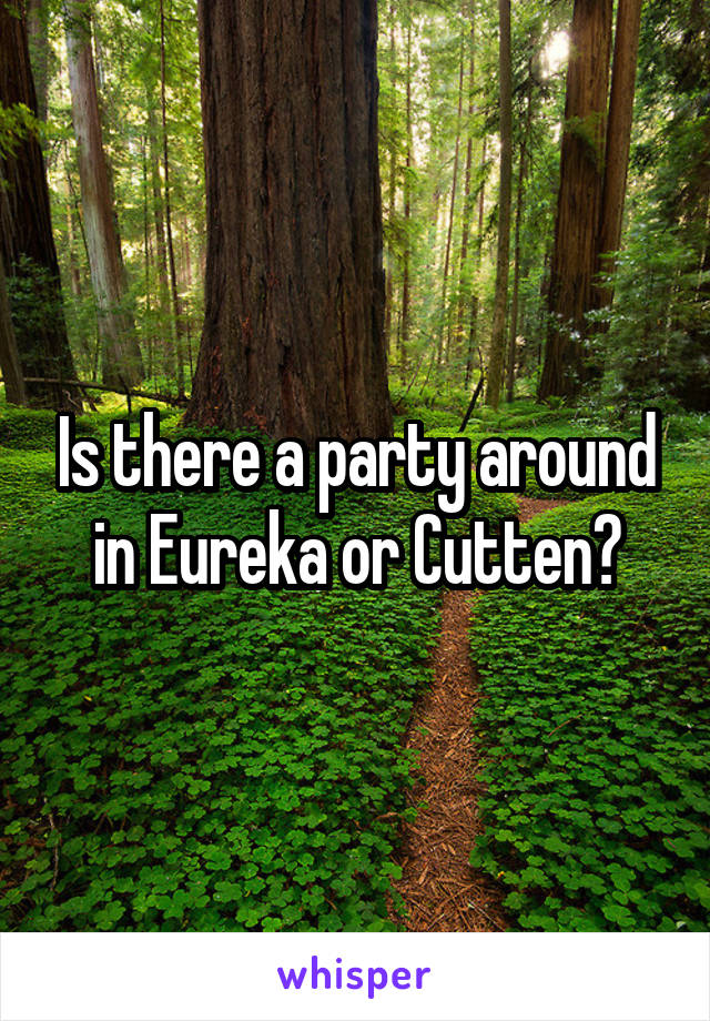 Is there a party around in Eureka or Cutten?