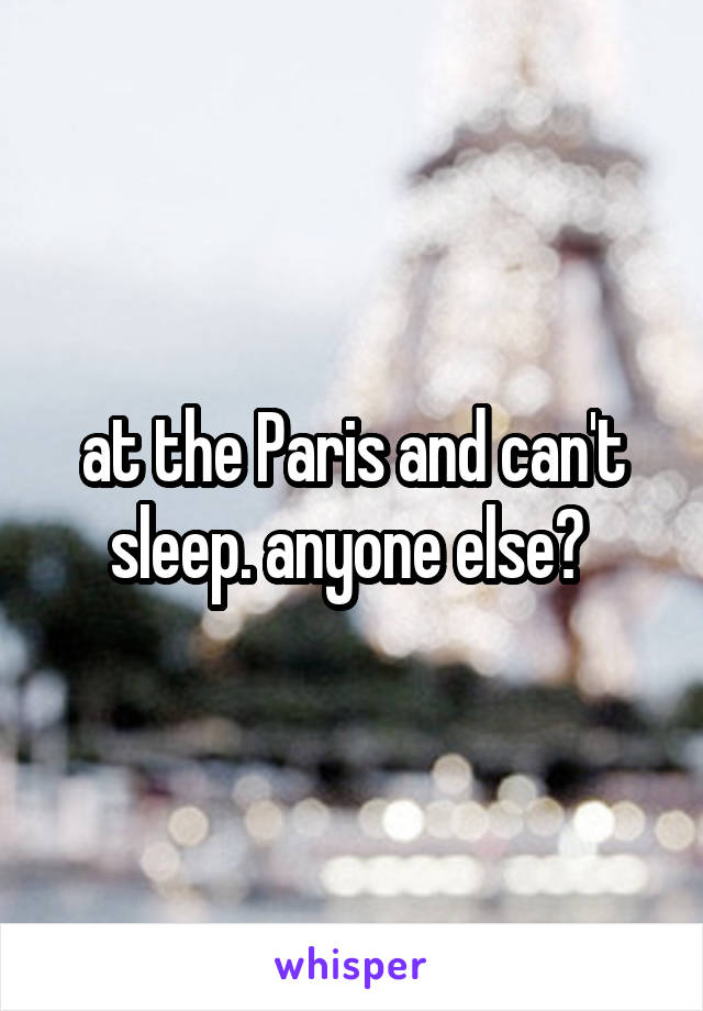 at the Paris and can't sleep. anyone else?