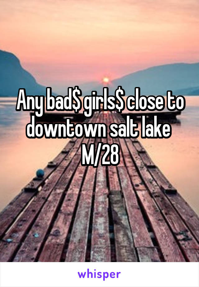 Any bad$ girls$ close to downtown salt lake  M/28