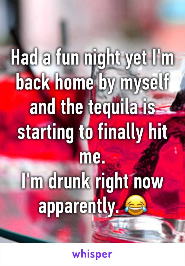 Had a fun night yet I'm back home by myself and the tequila is starting to finally hit me.  I'm drunk right now apparently. 😂