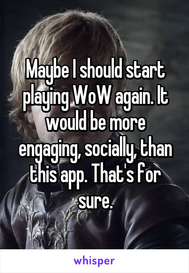Maybe I should start playing WoW again. It would be more engaging, socially, than this app. That's for sure.