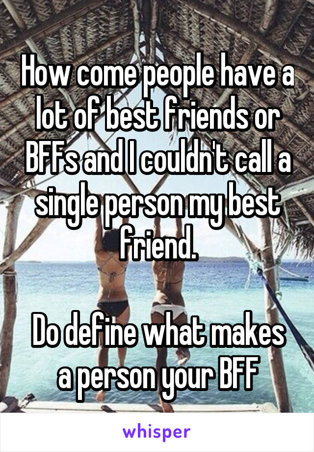 How come people have a lot of best friends or BFFs and I couldn't call a single person my best friend.  Do define what makes a person your BFF