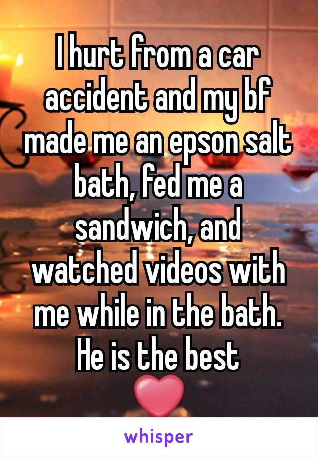 I hurt from a car accident and my bf made me an epson salt bath, fed me a sandwich, and watched videos with me while in the bath. He is the best ❤