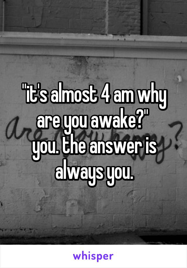 """""""it's almost 4 am why are you awake?""""  you. the answer is always you."""