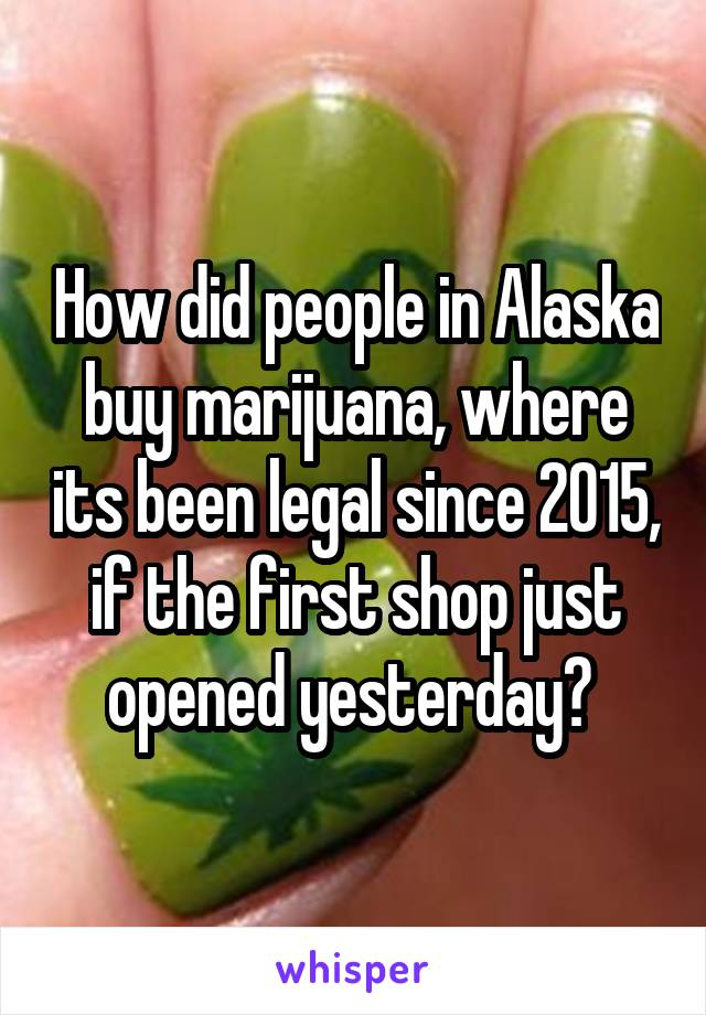 How did people in Alaska buy marijuana, where its been legal since 2015, if the first shop just opened yesterday?