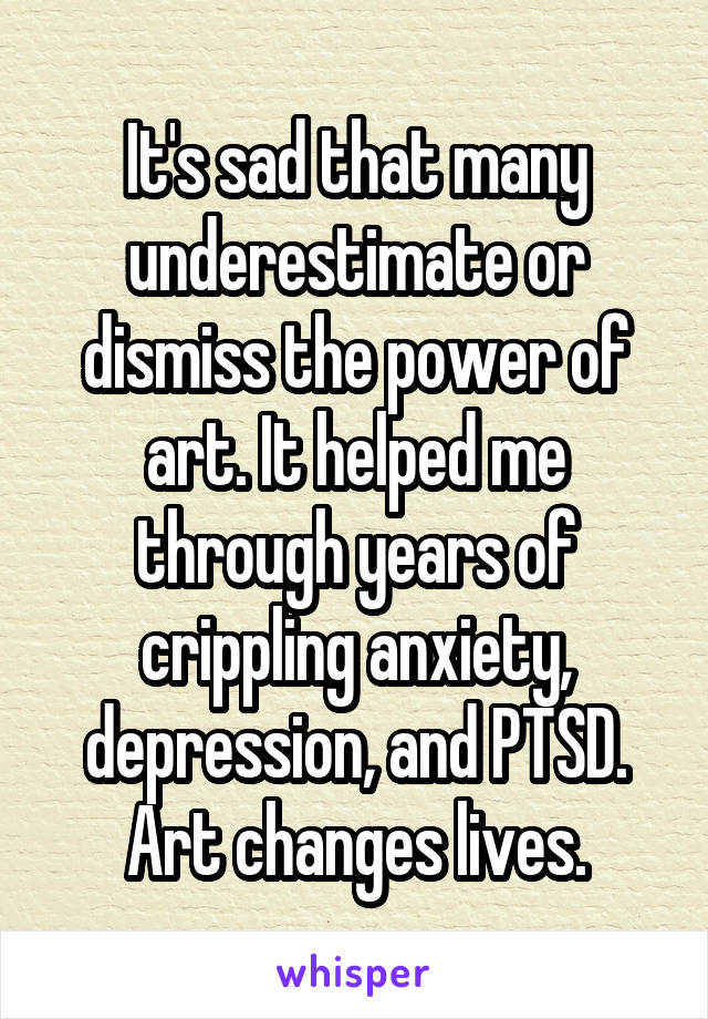 It's sad that many underestimate or dismiss the power of art. It helped me through years of crippling anxiety, depression, and PTSD. Art changes lives.