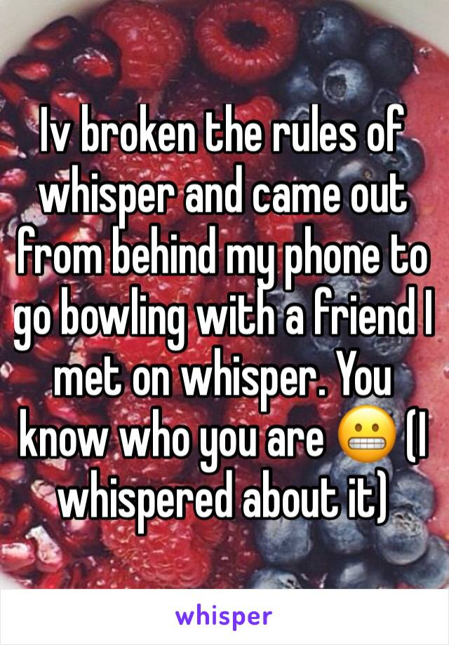 Iv broken the rules of whisper and came out from behind my phone to go bowling with a friend I met on whisper. You know who you are 😬 (I whispered about it)