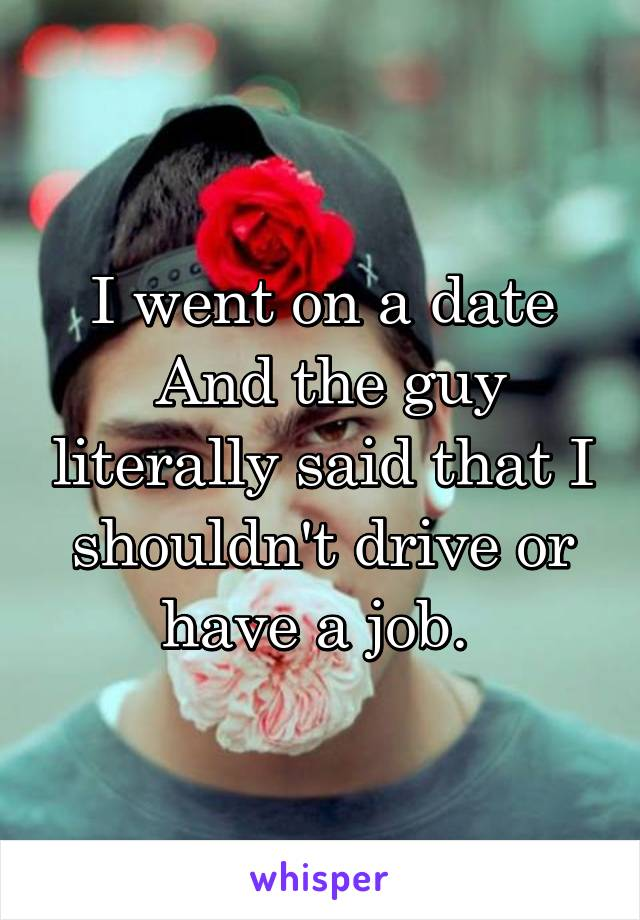 I went on a date  And the guy literally said that I shouldn't drive or have a job.