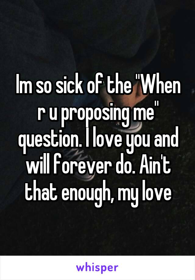 "Im so sick of the ""When r u proposing me"" question. I love you and will forever do. Ain't that enough, my love"