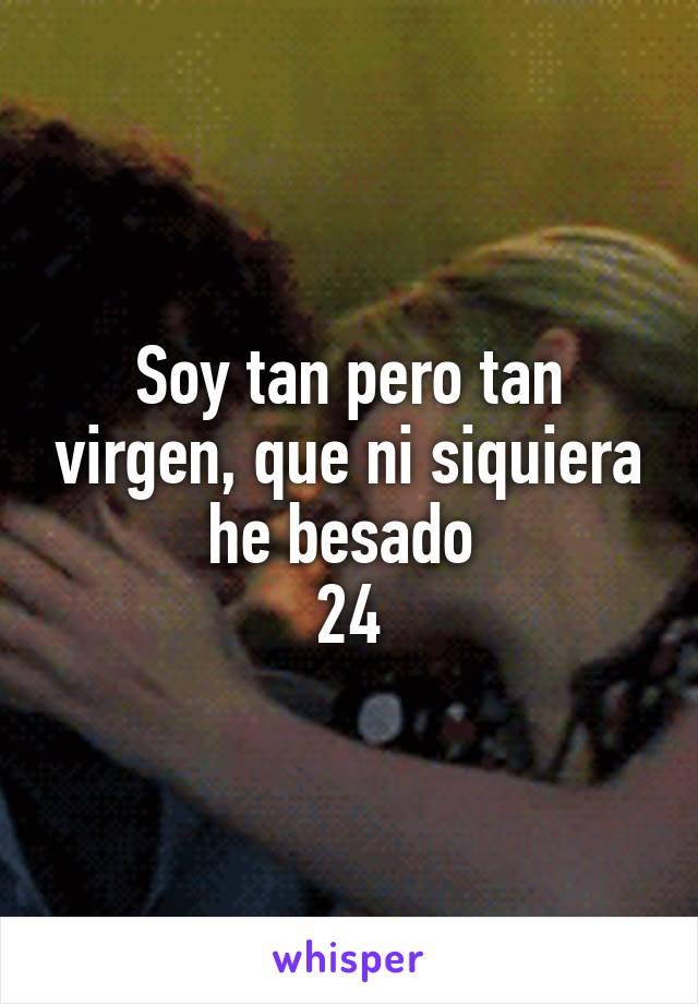 Soy tan pero tan virgen, que ni siquiera he besado  24