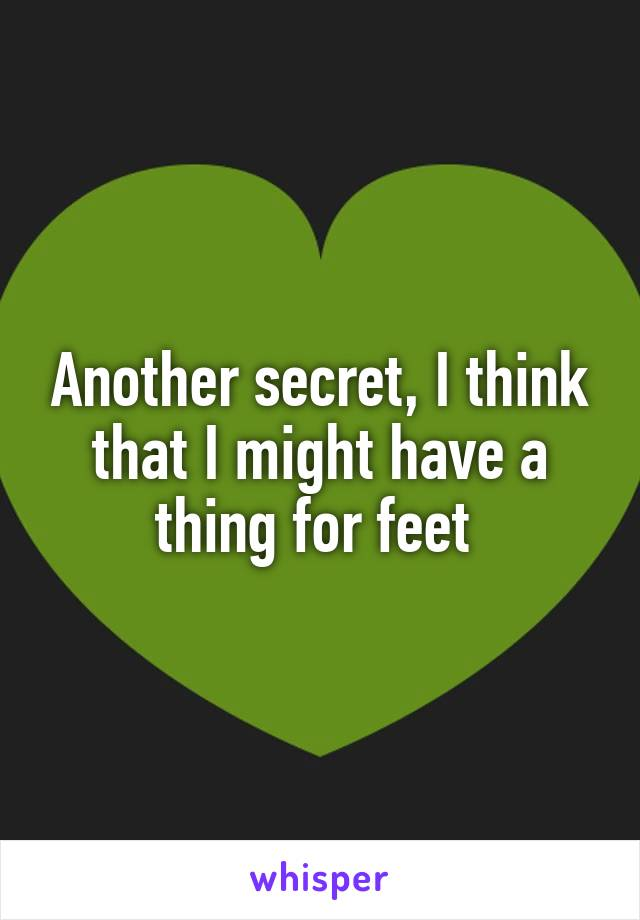 Another secret, I think that I might have a thing for feet
