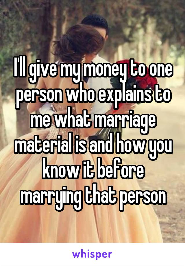 I'll give my money to one person who explains to me what marriage material is and how you know it before marrying that person
