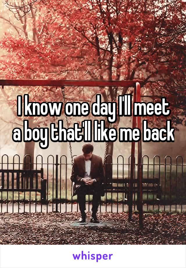 I know one day I'll meet a boy that'll like me back
