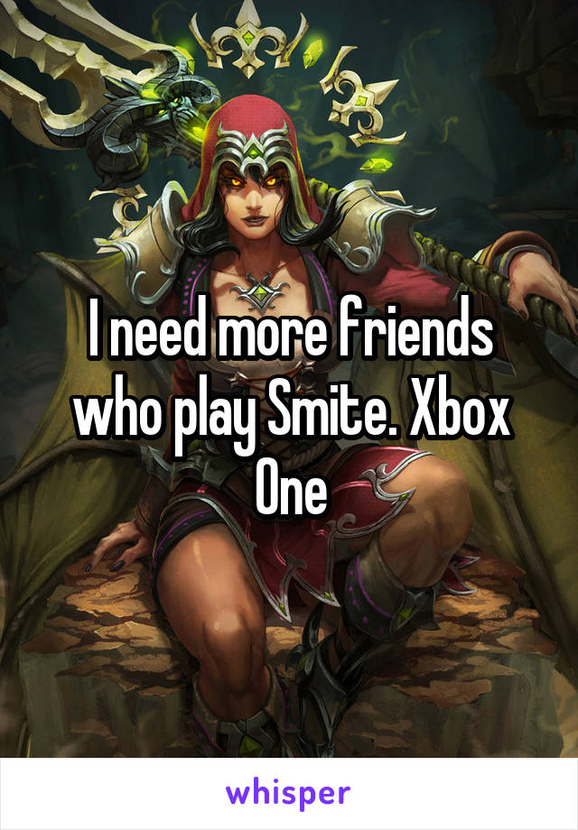 I need more friends who play Smite. Xbox One