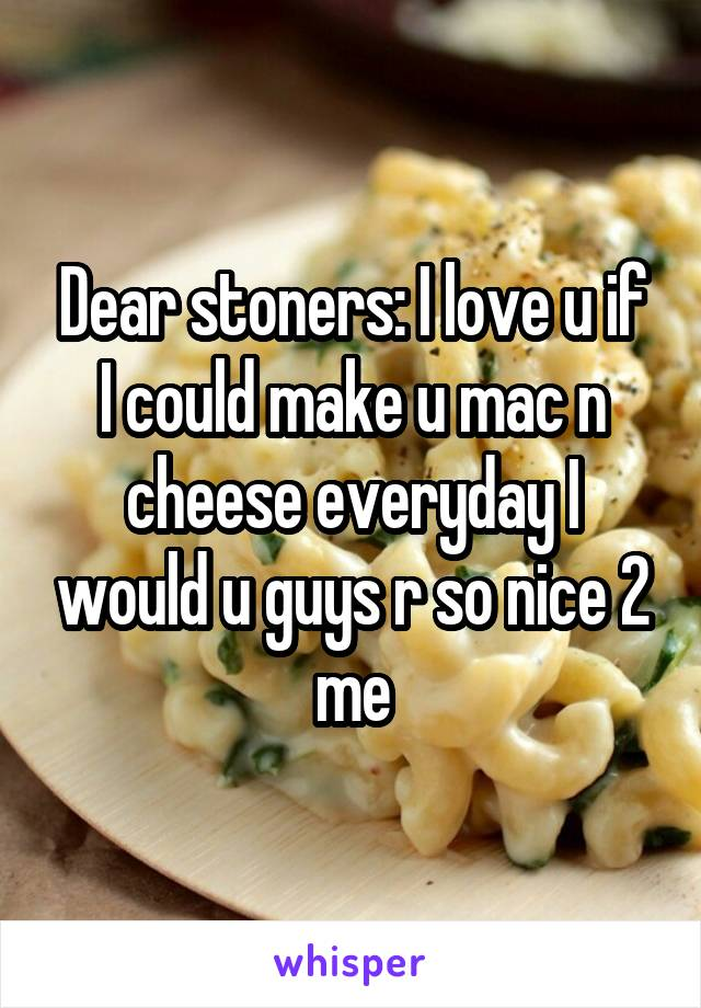 Dear stoners: I love u if I could make u mac n cheese everyday I would u guys r so nice 2 me