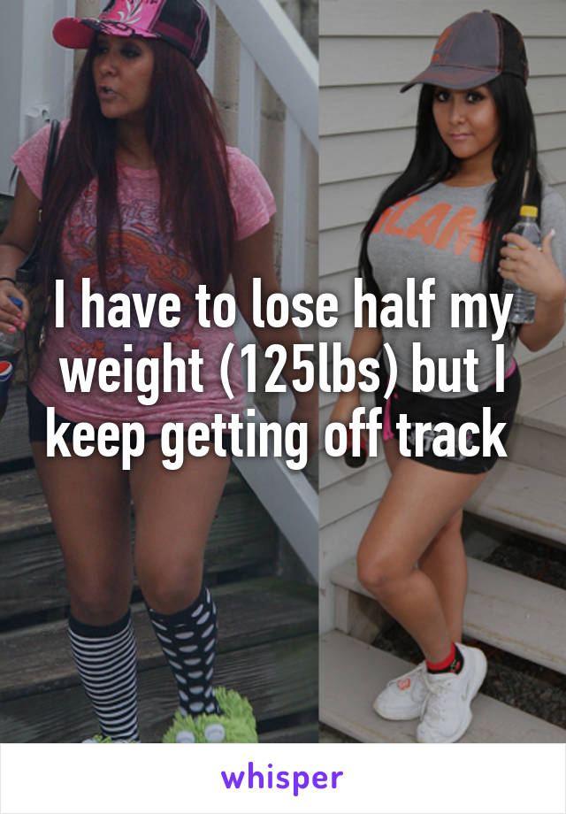 I have to lose half my weight (125lbs) but I keep getting off track