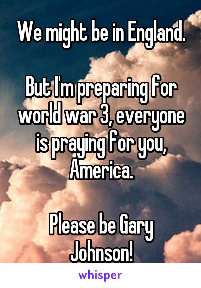 We might be in England.  But I'm preparing for world war 3, everyone is praying for you, America.  Please be Gary Johnson!