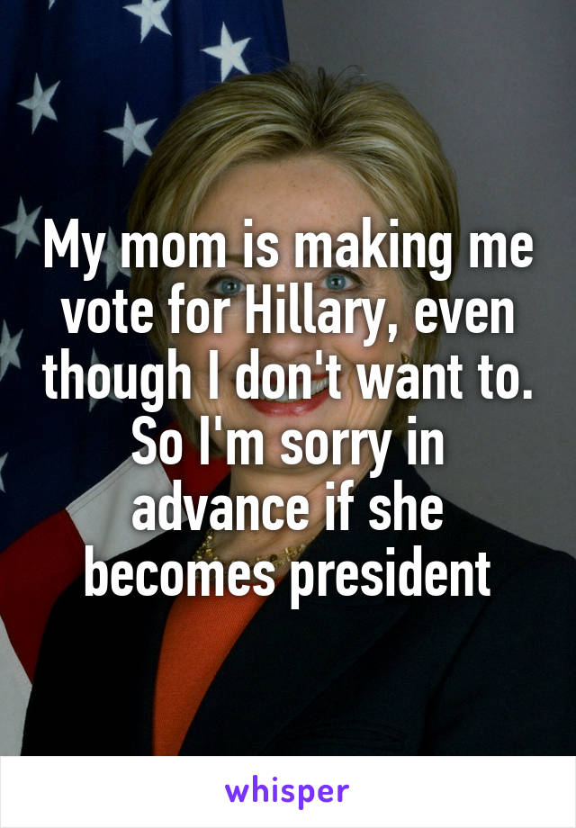 My mom is making me vote for Hillary, even though I don't want to. So I'm sorry in advance if she becomes president